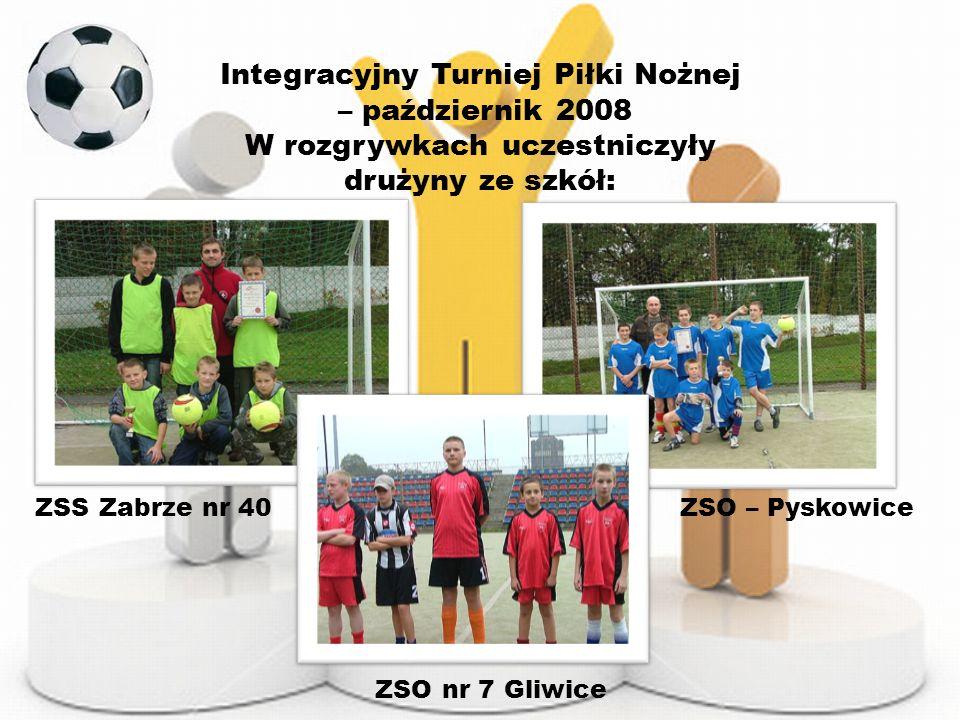 Integracyjny Turniej Piłki Nożnej – październik 2008 W rozgrywkach uczestniczyły drużyny ze szkół: ZSS Zabrze nr 40 ZSO – Pyskowice ZSO nr 7 Gliwice