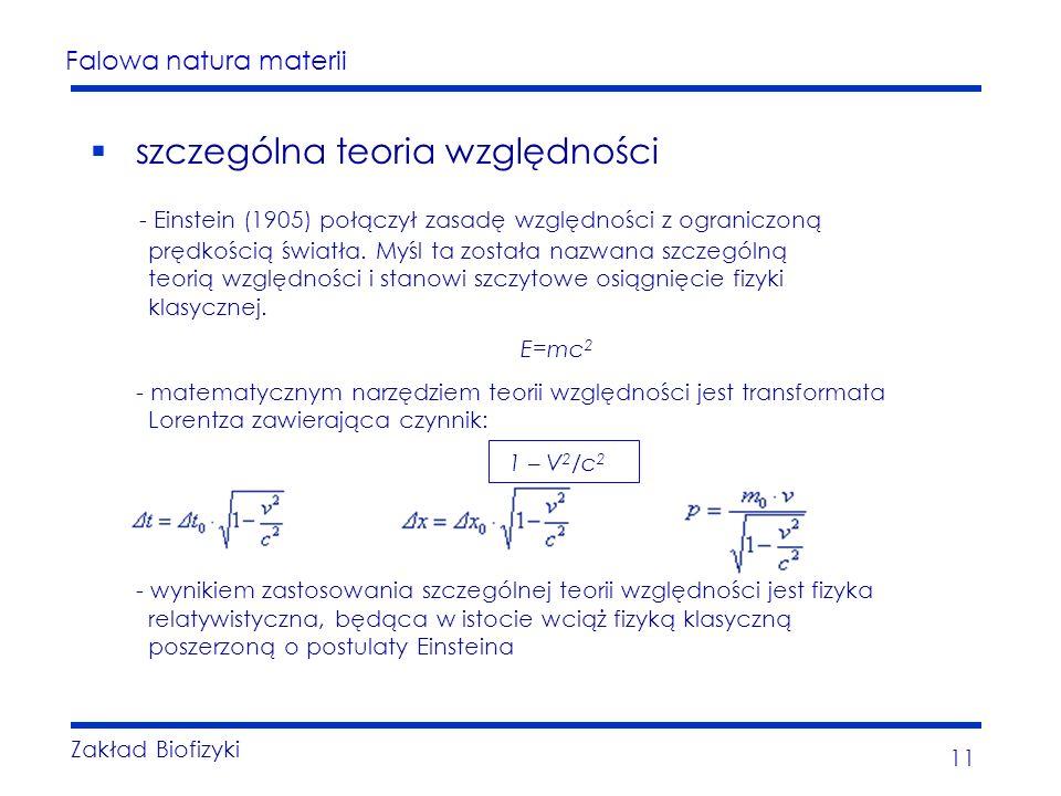 Falowa natura materii Zakład Biofizyki 11 szczególna teoria względności - Einstein (1905) połączył zasadę względności z ograniczoną prędkością światła.