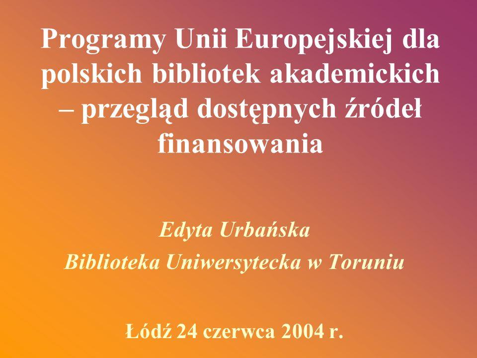 Programy Unii Europejskiej dla polskich bibliotek akademickich – przegląd dostępnych źródeł finansowania Edyta Urbańska Biblioteka Uniwersytecka w Tor