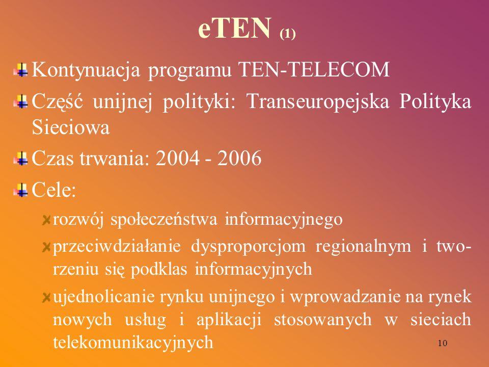 10 eTEN (1) Kontynuacja programu TEN-TELECOM Część unijnej polityki: Transeuropejska Polityka Sieciowa Czas trwania: 2004 - 2006 Cele: rozwój społecze