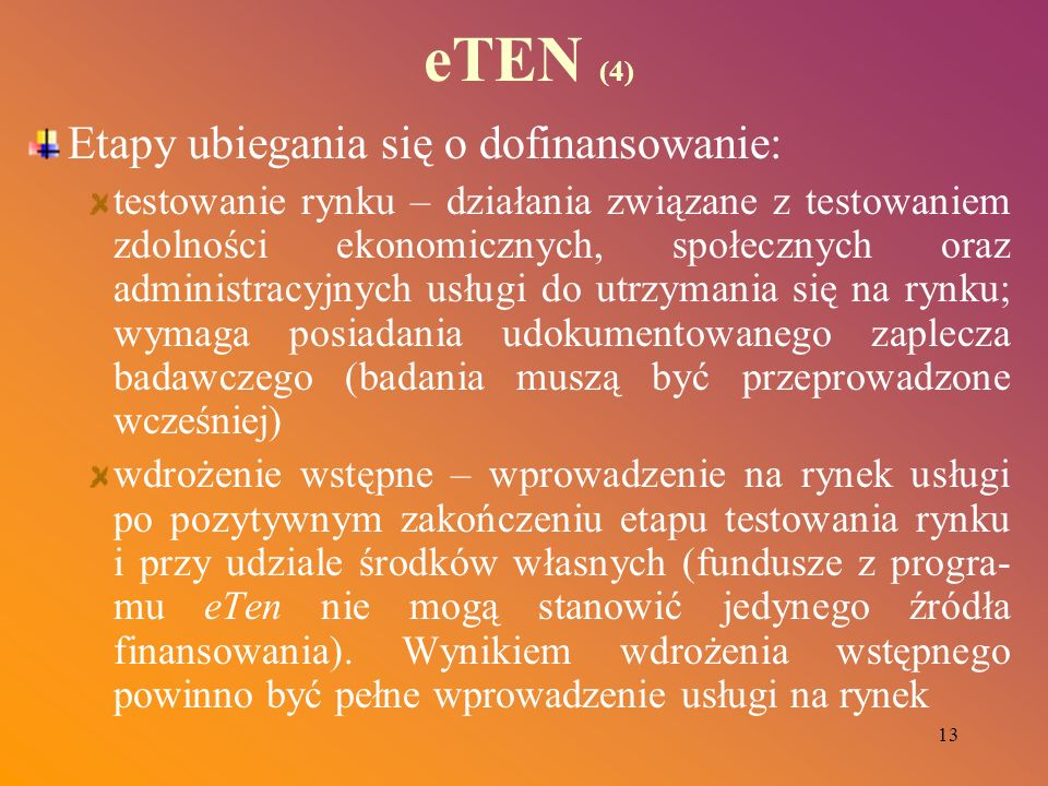 13 eTEN (4) Etapy ubiegania się o dofinansowanie: testowanie rynku – działania związane z testowaniem zdolności ekonomicznych, społecznych oraz admini