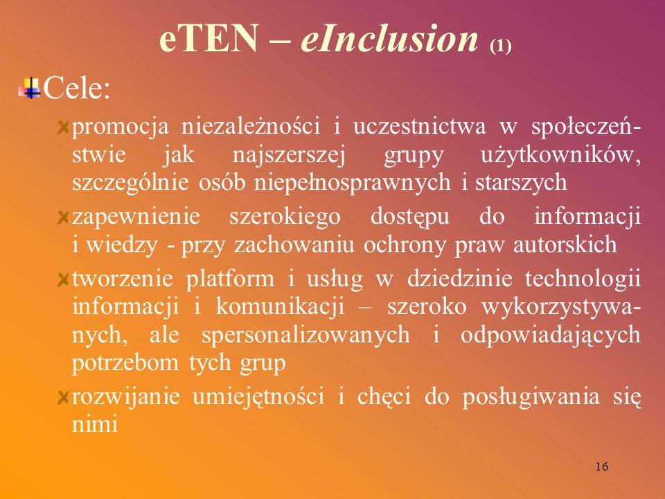 16 eTEN – eInclusion (1) Cele: promocja niezależności i uczestnictwa w społeczeń- stwie jak najszerszej grupy użytkowników, szczególnie osób niepełnos