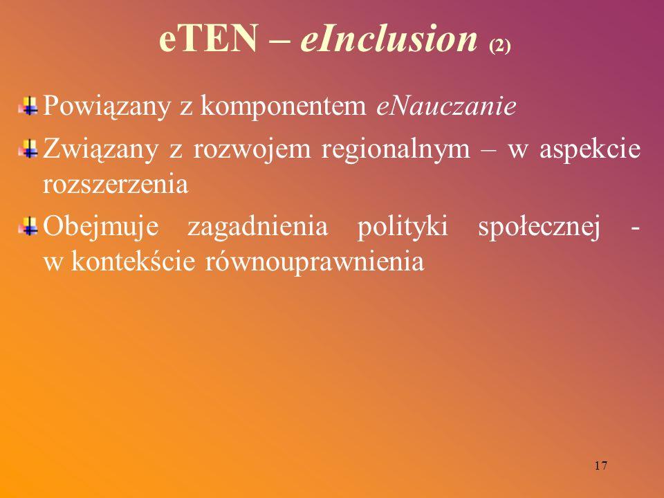 17 eTEN – eInclusion (2) Powiązany z komponentem eNauczanie Związany z rozwojem regionalnym – w aspekcie rozszerzenia Obejmuje zagadnienia polityki sp