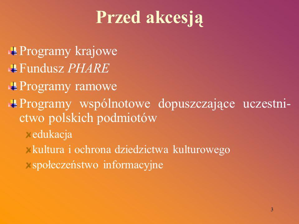 3 Przed akcesją Programy krajowe Fundusz PHARE Programy ramowe Programy wspólnotowe dopuszczające uczestni- ctwo polskich podmiotów edukacja kultura i