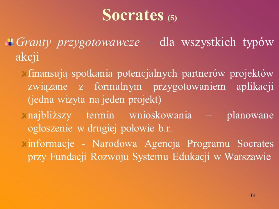 39 Socrates (5) Granty przygotowawcze – dla wszystkich typów akcji finansują spotkania potencjalnych partnerów projektów związane z formalnym przygoto