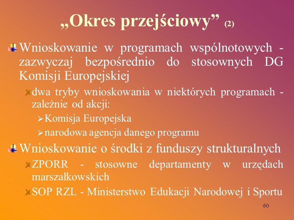 60 Okres przejściowy (2) Wnioskowanie w programach wspólnotowych - zazwyczaj bezpośrednio do stosownych DG Komisji Europejskiej dwa tryby wnioskowania