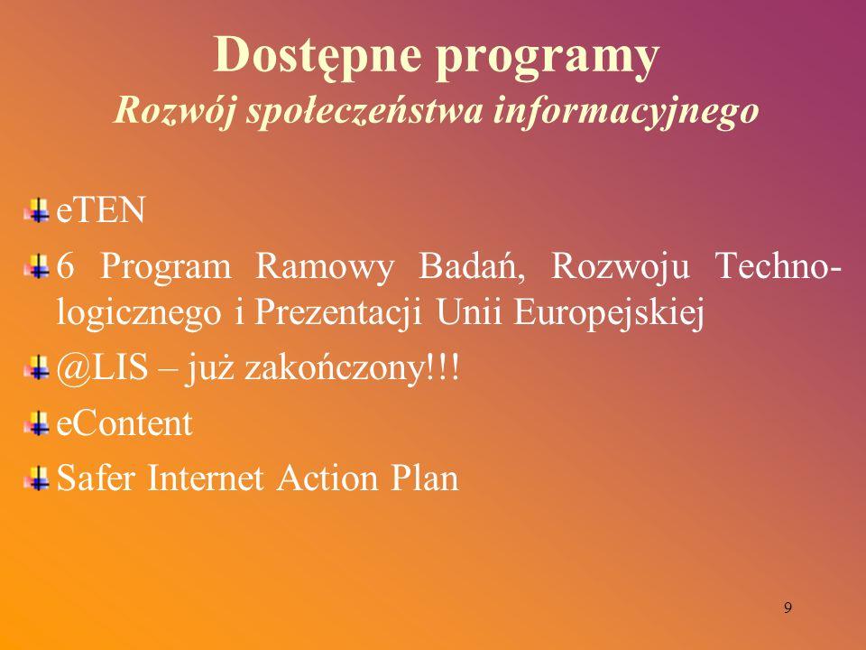 9 Dostępne programy Rozwój społeczeństwa informacyjnego eTEN 6 Program Ramowy Badań, Rozwoju Techno- logicznego i Prezentacji Unii Europejskiej @LIS –