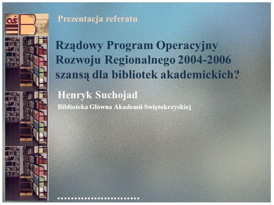 Rządowy Program Operacyjny Rozwoju Regionalnego 2004-2006 szansą dla bibliotek akademickich? Henryk Suchojad Biblioteka Główna Akademii Świętokrzyskie