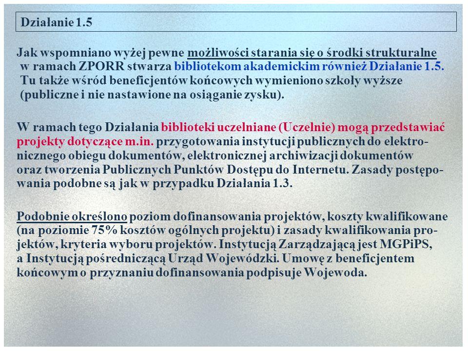 Działanie 1.5 Jak wspomniano wyżej pewne możliwości starania się o środki strukturalne w ramach ZPORR stwarza bibliotekom akademickim również Działani