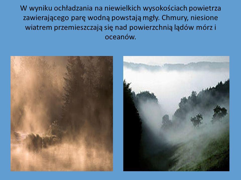 W wyniku ochładzania na niewielkich wysokościach powietrza zawierającego parę wodną powstają mgły. Chmury, niesione wiatrem przemieszczają się nad pow