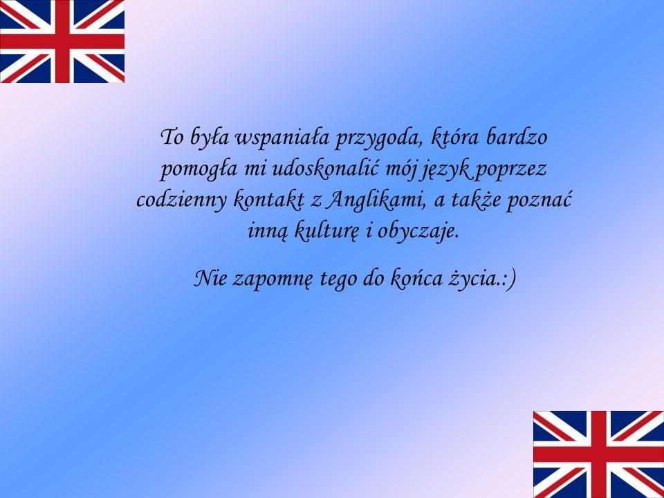 To była wspaniała przygoda, która bardzo pomogła mi udoskonalić mój język poprzez codzienny kontakt z Anglikami, a także poznać inną kulturę i obyczaj