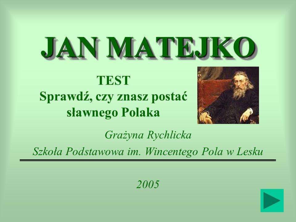 JAN MATEJKO Grażyna Rychlicka Szkoła Podstawowa im. Wincentego Pola w Lesku 2005 TEST Sprawdź, czy znasz postać sławnego Polaka