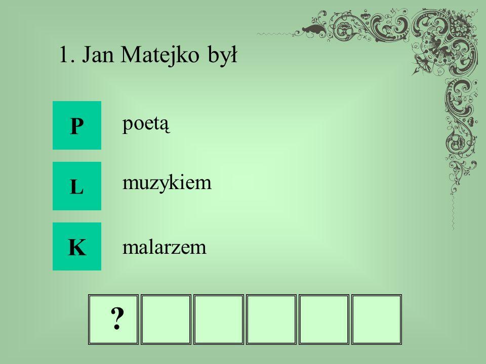 ? 1. Jan Matejko był P L K poetą muzykiem malarzem
