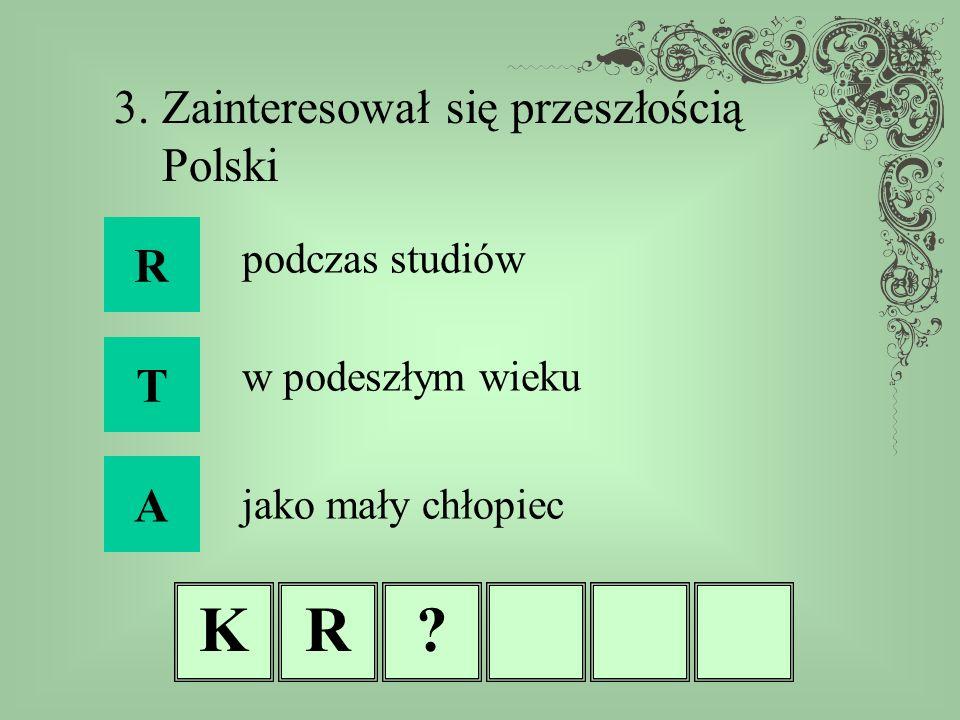KR? 3. Zainteresował się przeszłością Polski R T A podczas studiów w podeszłym wieku jako mały chłopiec
