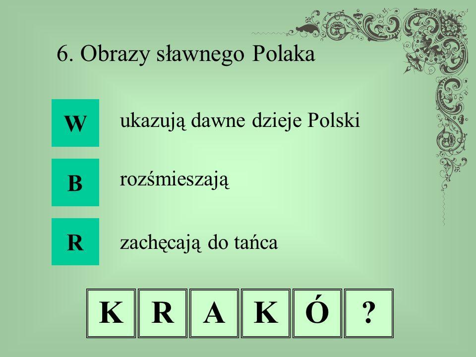 KRAKÓ? 6. Obrazy sławnego Polaka W B R ukazują dawne dzieje Polski rozśmieszają zachęcają do tańca