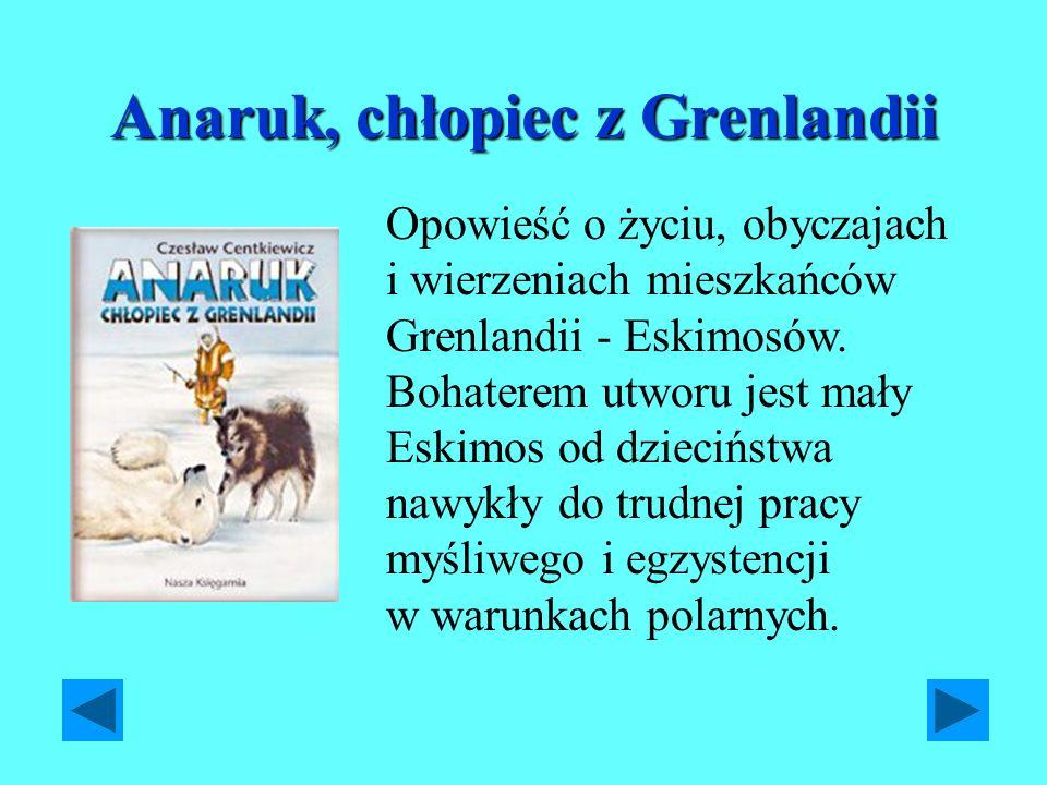 Anaruk, chłopiec z Grenlandii Opowieść o życiu, obyczajach i wierzeniach mieszkańców Grenlandii - Eskimosów. Bohaterem utworu jest mały Eskimos od dzi
