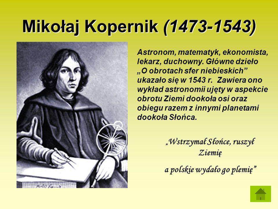 Mikołaj Kopernik (1473-1543) Astronom, matematyk, ekonomista, lekarz, duchowny. Główne dzieło O obrotach sfer niebieskich ukazało się w 1543 r. Zawier