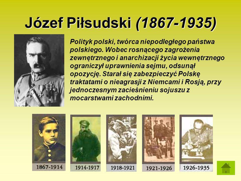 Józef Piłsudski (1867-1935) Polityk polski, twórca niepodległego państwa polskiego. Wobec rosnącego zagrożenia zewnętrznego i anarchizacji życia wewnę