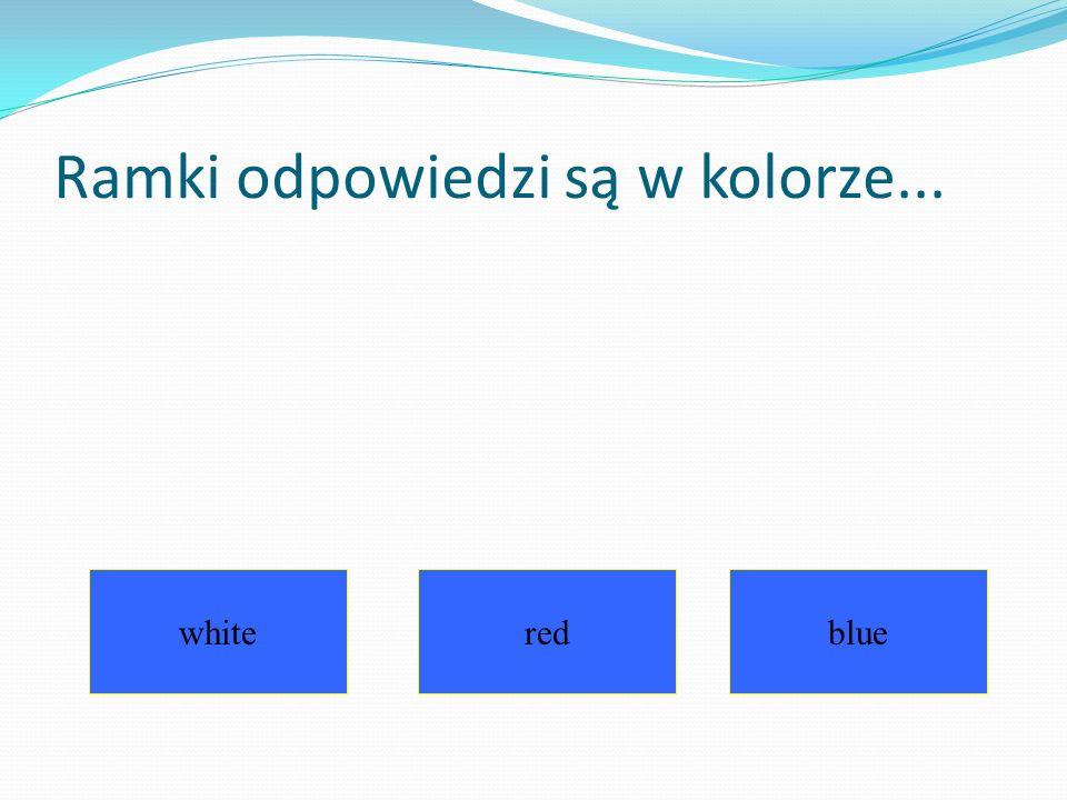 Ramki odpowiedzi są w kolorze... whiteredblue