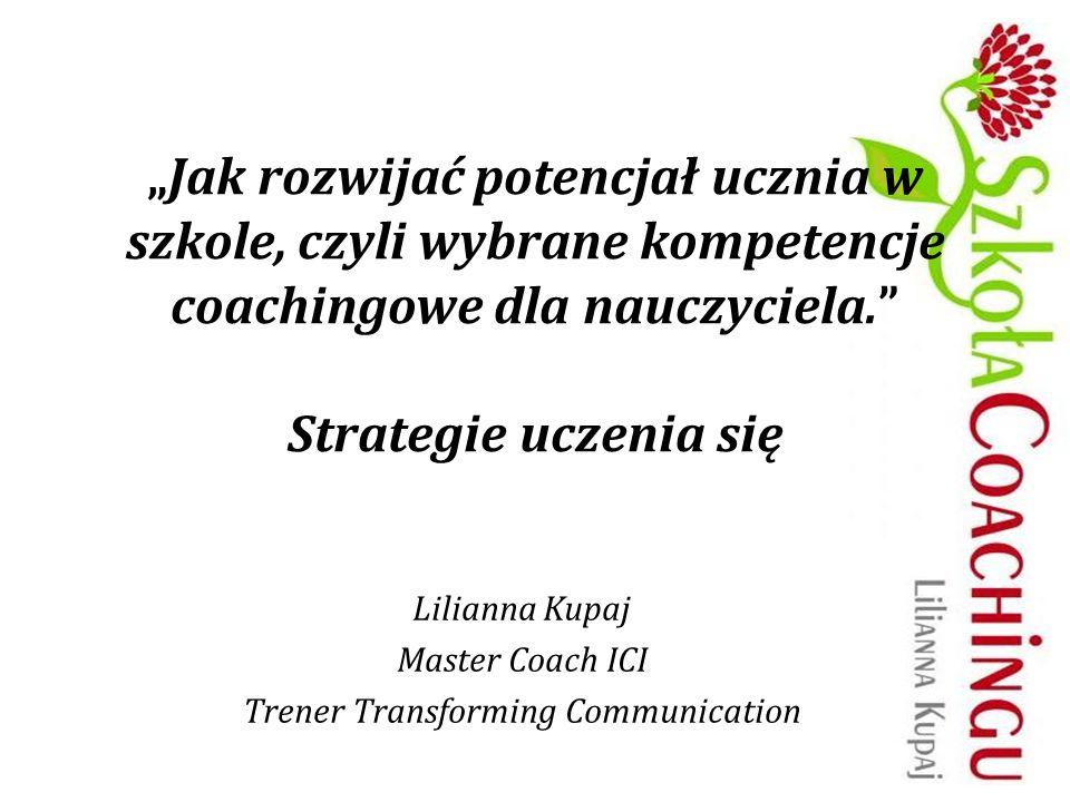 Jak rozwijać potencjał ucznia w szkole, czyli wybrane kompetencje coachingowe dla nauczyciela. Strategie uczenia się Lilianna Kupaj Master Coach ICI T