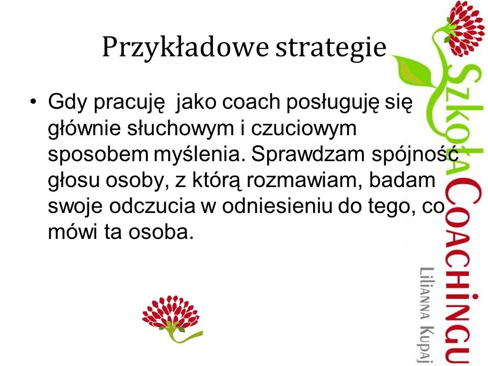 Przykładowe strategie Gdy pracuję jako coach posługuję się głównie słuchowym i czuciowym sposobem myślenia. Sprawdzam spójność głosu osoby, z którą ro