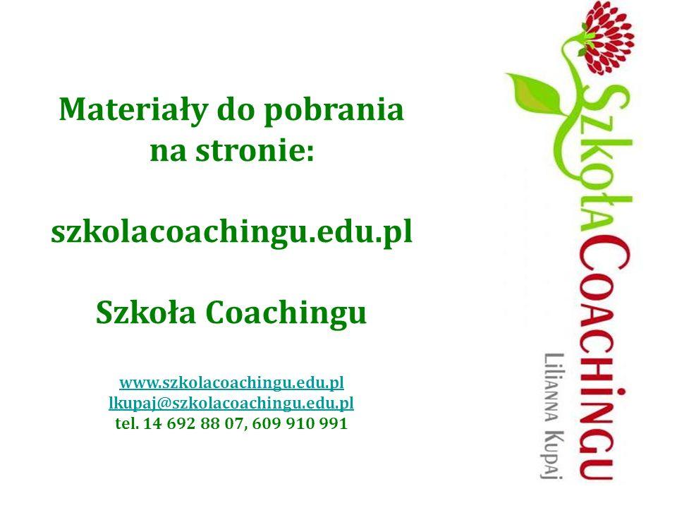 Materiały do pobrania na stronie: szkolacoachingu.edu.pl Szkoła Coachingu www.szkolacoachingu.edu.pl lkupaj@szkolacoachingu.edu.pl tel. 14 692 88 07,