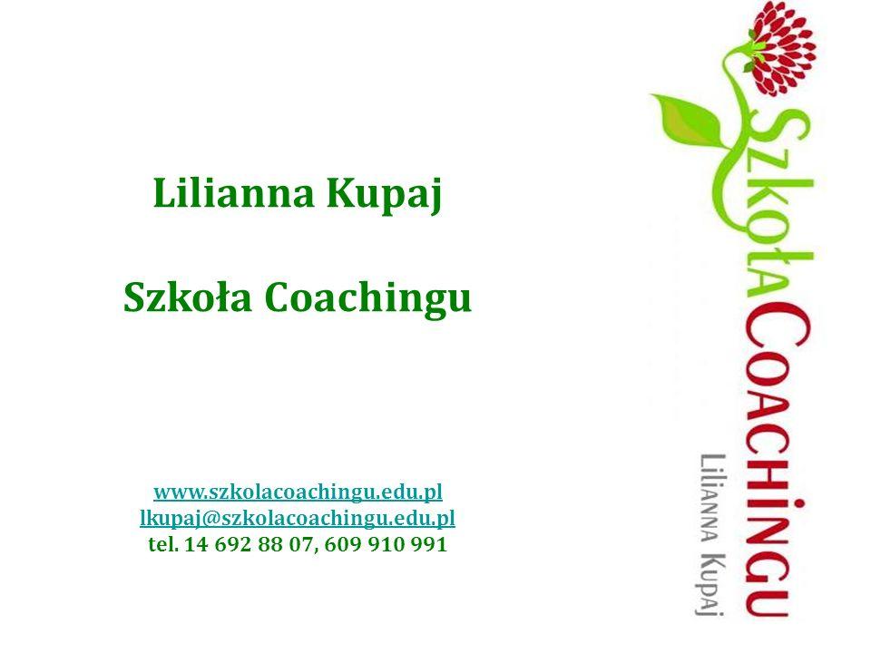 Lilianna Kupaj Szkoła Coachingu www.szkolacoachingu.edu.pl lkupaj@szkolacoachingu.edu.pl tel. 14 692 88 07, 609 910 991