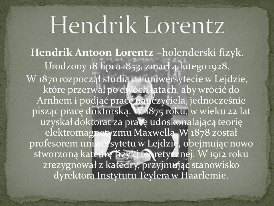 Hendrik Antoon Lorentz –holenderski fizyk. Urodzony 18 lipca 1853, zmarł 4 lutego 1928. W 1870 rozpoczął studia na uniwersytecie w Lejdzie, które prze