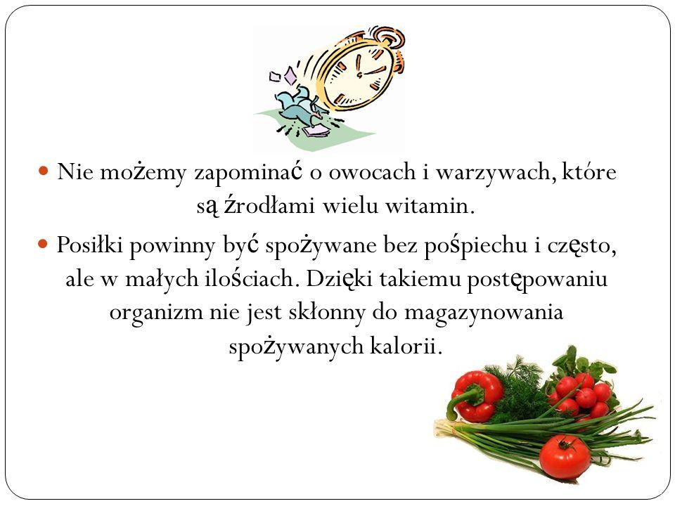 Nie mo ż emy zapomina ć o owocach i warzywach, które s ą ź rodłami wielu witamin. Posiłki powinny by ć spo ż ywane bez po ś piechu i cz ę sto, ale w m