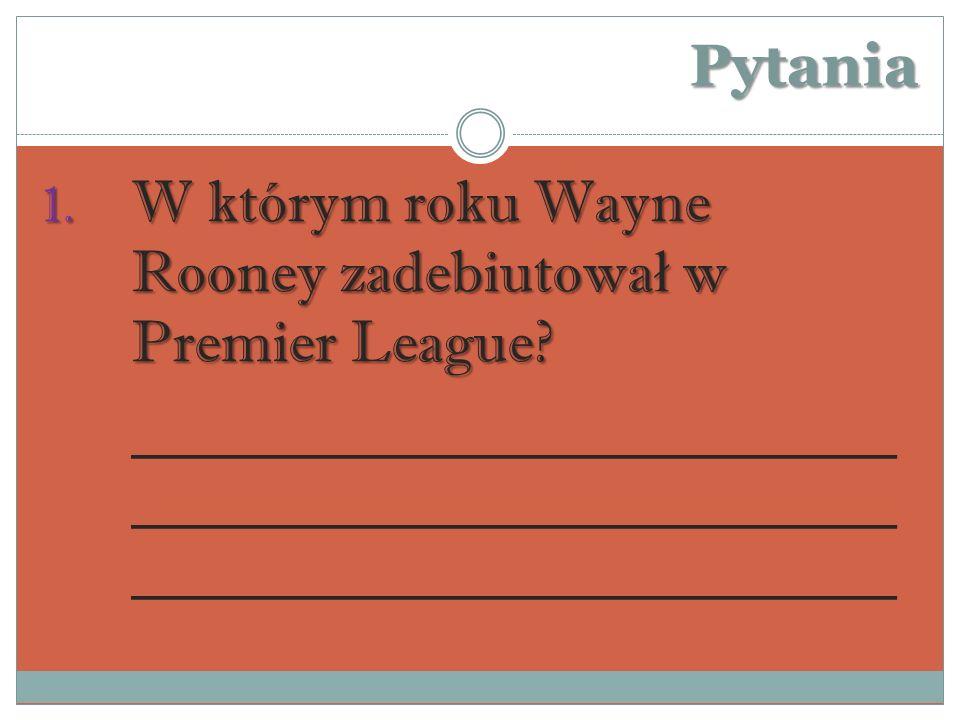 Pytania 1.W którym roku Wayne Rooney zadebiutowa ł w Premier League.