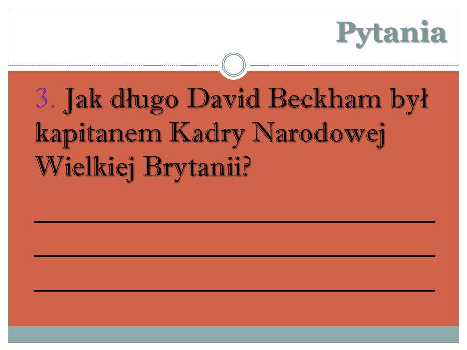 Pytania Jak d ł ugo David Beckham by ł kapitanem Kadry Narodowej Wielkiej Brytanii.