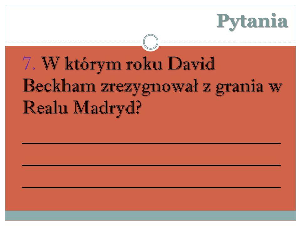 Pytania W którym roku David Beckham zrezygnowa ł z grania w Realu Madryd.