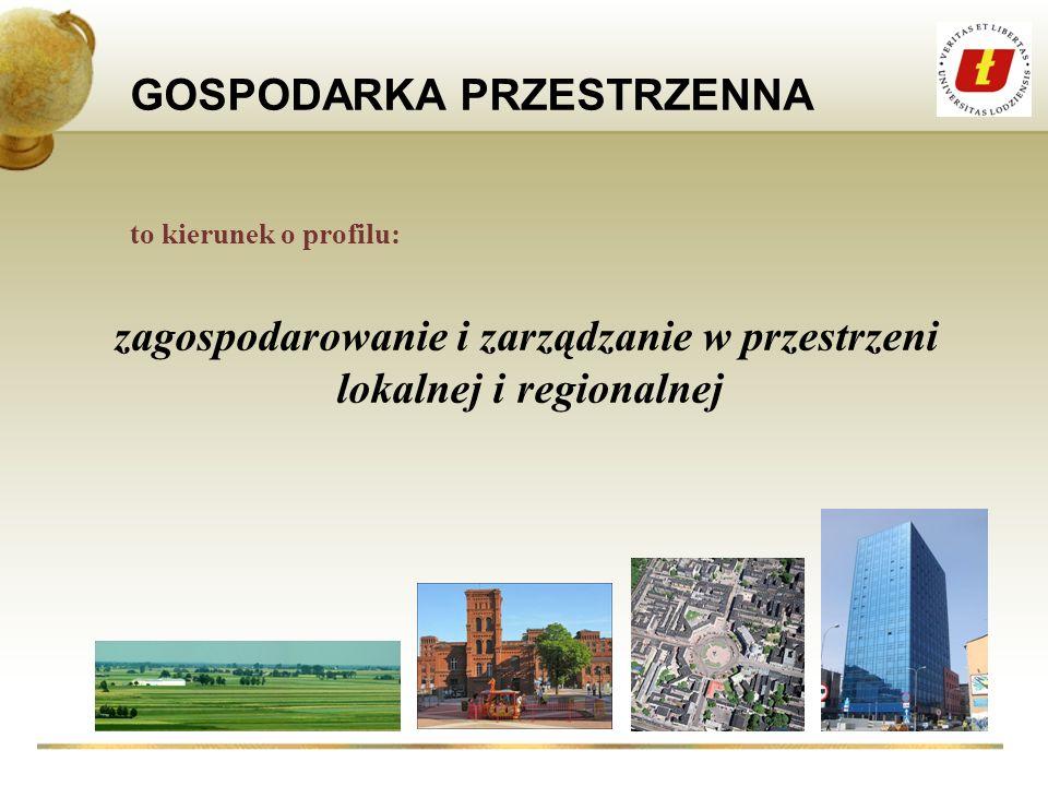GOSPODARKA PRZESTRZENNA to kierunek o profilu: zagospodarowanie i zarządzanie w przestrzeni lokalnej i regionalnej