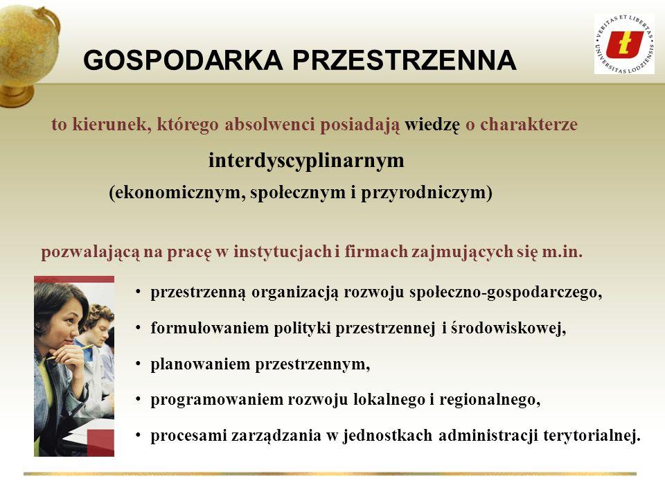 interdyscyplinarnym GOSPODARKA PRZESTRZENNA pozwalającą na pracę w instytucjach i firmach zajmujących się m.in. przestrzenną organizacją rozwoju społe