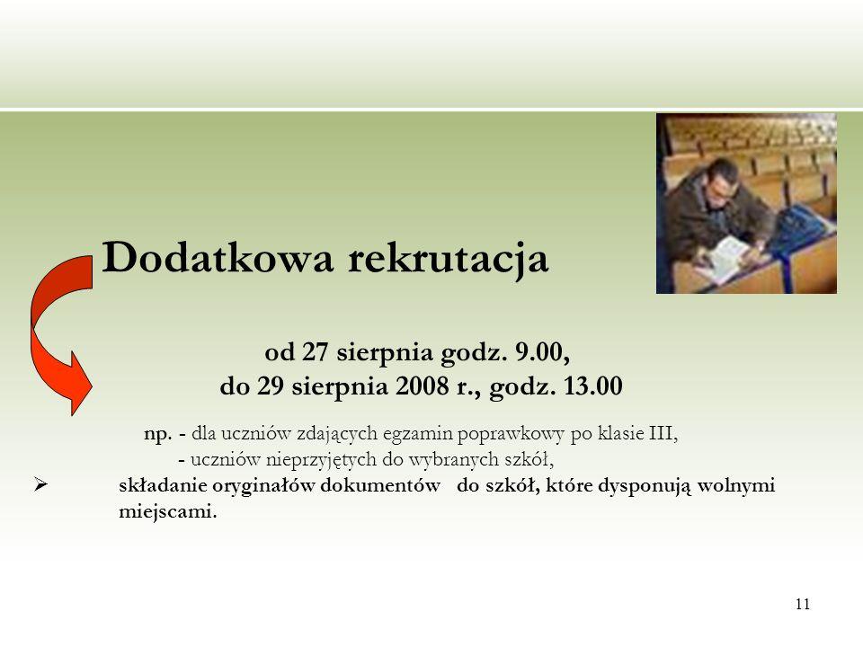 11 Dodatkowa rekrutacja od 27 sierpnia godz. 9.00, do 29 sierpnia 2008 r., godz. 13.00 np. - dla uczniów zdających egzamin poprawkowy po klasie III, -