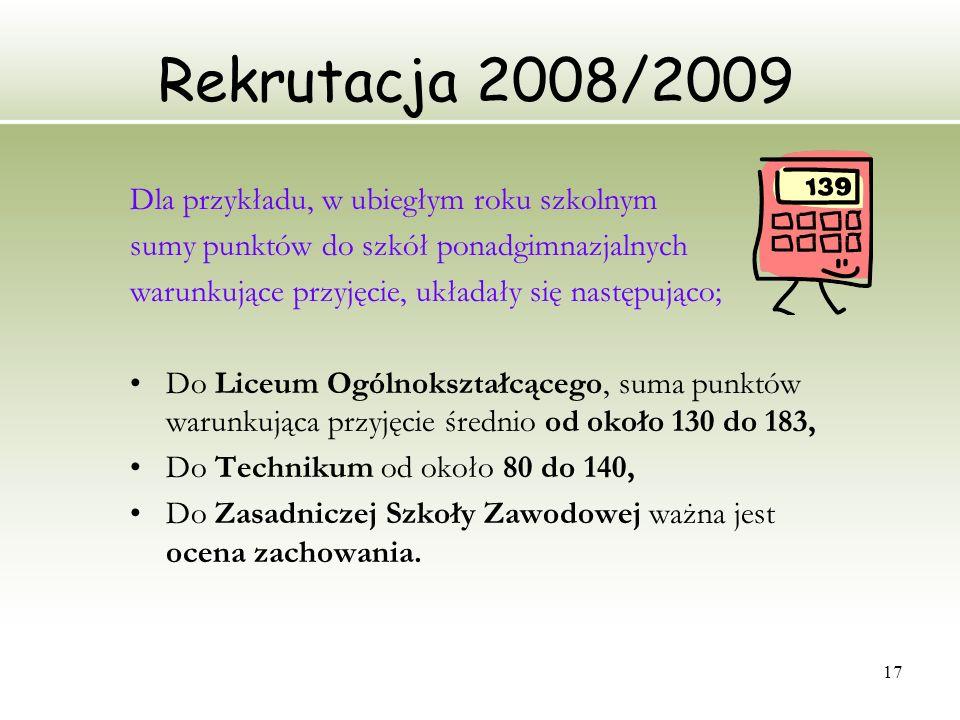 17 Rekrutacja 2008/2009 Dla przykładu, w ubiegłym roku szkolnym sumy punktów do szkół ponadgimnazjalnych warunkujące przyjęcie, układały się następują