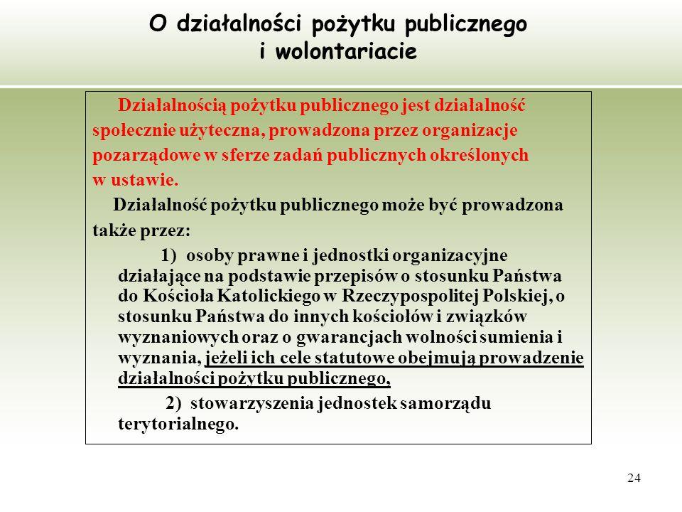 24 O działalności pożytku publicznego i wolontariacie Działalnością pożytku publicznego jest działalność społecznie użyteczna, prowadzona przez organi