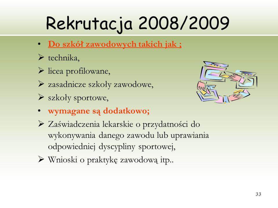33 Rekrutacja 2008/2009 Do szkół zawodowych takich jak ; technika, licea profilowane, zasadnicze szkoły zawodowe, szkoły sportowe, wymagane są dodatko