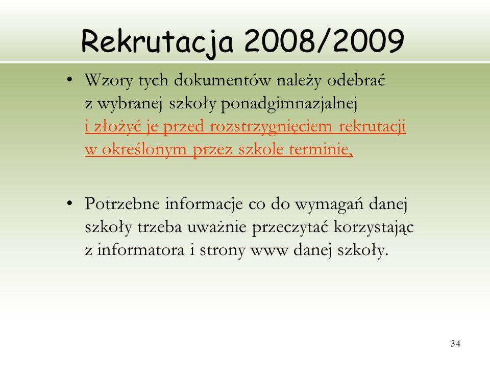 34 Rekrutacja 2008/2009 Wzory tych dokumentów należy odebrać z wybranej szkoły ponadgimnazjalnej i złożyć je przed rozstrzygnięciem rekrutacji w okreś