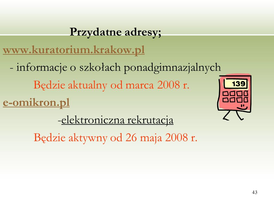 43 Przydatne adresy; www.kuratorium.krakow.pl - informacje o szkołach ponadgimnazjalnych Będzie aktualny od marca 2008 r. e-omikron.pl -elektroniczna