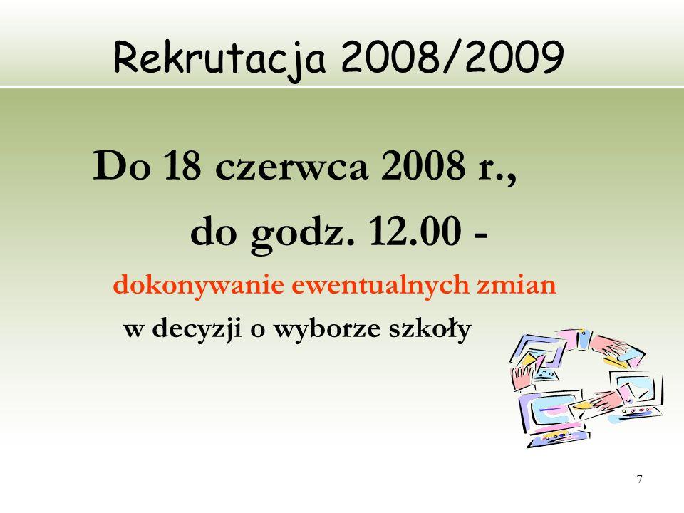 7 Rekrutacja 2008/2009 Do 18 czerwca 2008 r., do godz. 12.00 - dokonywanie ewentualnych zmian w decyzji o wyborze szkoły