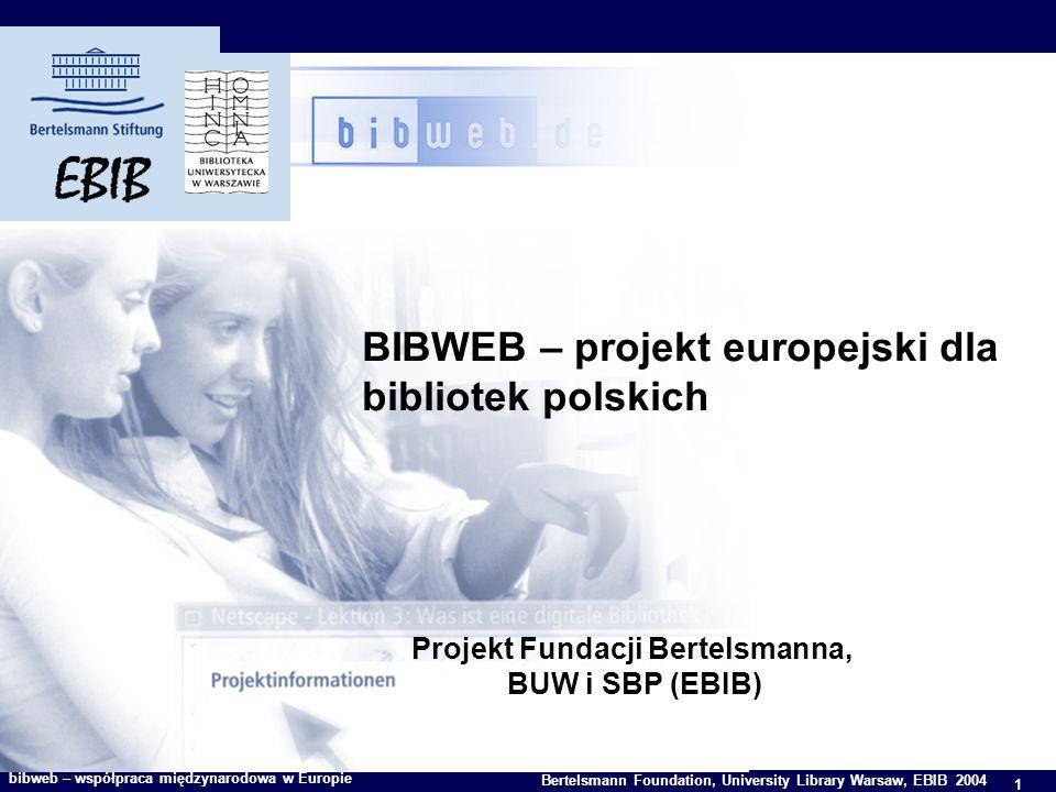 1 Bertelsmann Foundation, University Library Warsaw, EBIB 2004 bibweb – współpraca międzynarodowa w Europie BIBWEB – projekt europejski dla bibliotek polskich Projekt Fundacji Bertelsmanna, BUW i SBP (EBIB)
