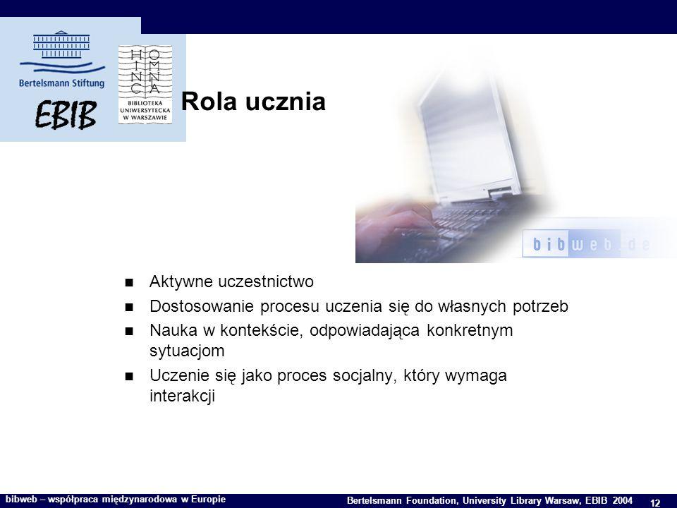 12 Bertelsmann Foundation, University Library Warsaw, EBIB 2004 bibweb – współpraca międzynarodowa w Europie Rola ucznia Aktywne uczestnictwo Dostosowanie procesu uczenia się do własnych potrzeb Nauka w kontekście, odpowiadająca konkretnym sytuacjom Uczenie się jako proces socjalny, który wymaga interakcji
