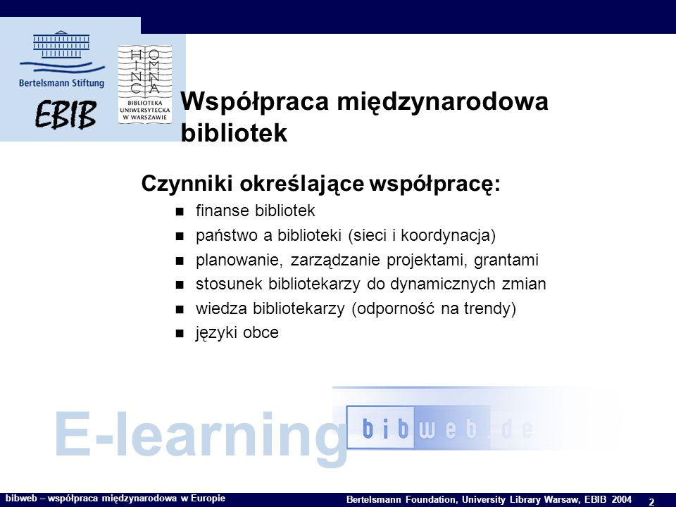 2 Bertelsmann Foundation, University Library Warsaw, EBIB 2004 bibweb – współpraca międzynarodowa w Europie Współpraca międzynarodowa bibliotek Czynniki określające współpracę: finanse bibliotek państwo a biblioteki (sieci i koordynacja) planowanie, zarządzanie projektami, grantami stosunek bibliotekarzy do dynamicznych zmian wiedza bibliotekarzy (odporność na trendy) języki obce E-learning