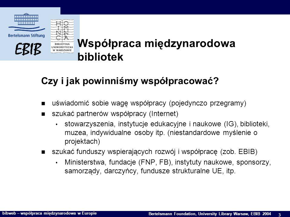 3 Bertelsmann Foundation, University Library Warsaw, EBIB 2004 bibweb – współpraca międzynarodowa w Europie Współpraca międzynarodowa bibliotek Czy i jak powinniśmy współpracować.