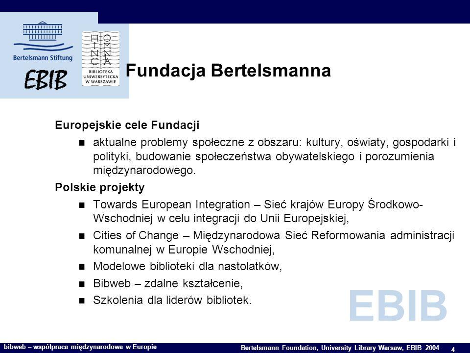 4 Bertelsmann Foundation, University Library Warsaw, EBIB 2004 bibweb – współpraca międzynarodowa w Europie Fundacja Bertelsmanna Europejskie cele Fundacji aktualne problemy społeczne z obszaru: kultury, oświaty, gospodarki i polityki, budowanie społeczeństwa obywatelskiego i porozumienia międzynarodowego.