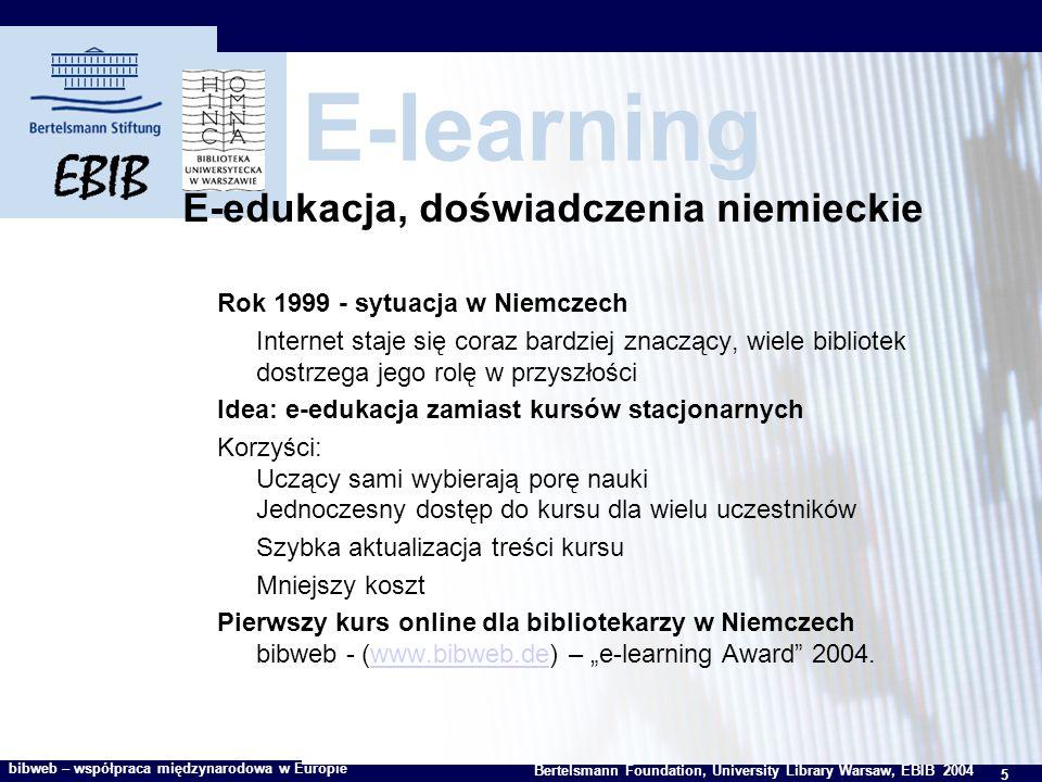 5 Bertelsmann Foundation, University Library Warsaw, EBIB 2004 bibweb – współpraca międzynarodowa w Europie E-learning E-edukacja, doświadczenia niemieckie Rok 1999 - sytuacja w Niemczech Internet staje się coraz bardziej znaczący, wiele bibliotek dostrzega jego rolę w przyszłości Idea: e-edukacja zamiast kursów stacjonarnych Korzyści: Uczący sami wybierają porę nauki Jednoczesny dostęp do kursu dla wielu uczestników Szybka aktualizacja treści kursu Mniejszy koszt Pierwszy kurs online dla bibliotekarzy w Niemczech bibweb - (www.bibweb.de) – e-learning Award 2004.www.bibweb.de