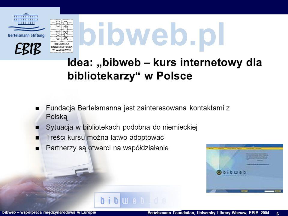 6 Bertelsmann Foundation, University Library Warsaw, EBIB 2004 bibweb – współpraca międzynarodowa w Europie bibweb.pl Idea: bibweb – kurs internetowy dla bibliotekarzy w Polsce Fundacja Bertelsmanna jest zainteresowana kontaktami z Polską Sytuacja w bibliotekach podobna do niemieckiej Treści kursu można łatwo adoptować Partnerzy są otwarci na współdziałanie