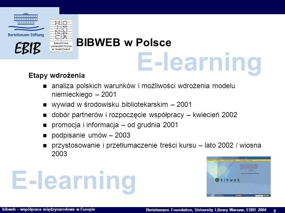 8 Bertelsmann Foundation, University Library Warsaw, EBIB 2004 bibweb – współpraca międzynarodowa w Europie BIBWEB w Polsce Etapy wdrożenia analiza polskich warunków i możliwości wdrożenia modelu niemieckiego – 2001 wywiad w środowisku bibliotekarskim – 2001 dobór partnerów i rozpoczęcie współpracy – kwiecień 2002 promocja i informacja – od grudnia 2001 podpisanie umów – 2003 przystosowanie i przetłumaczenie treści kursu – lato 2002 / wiosna 2003 E-learning