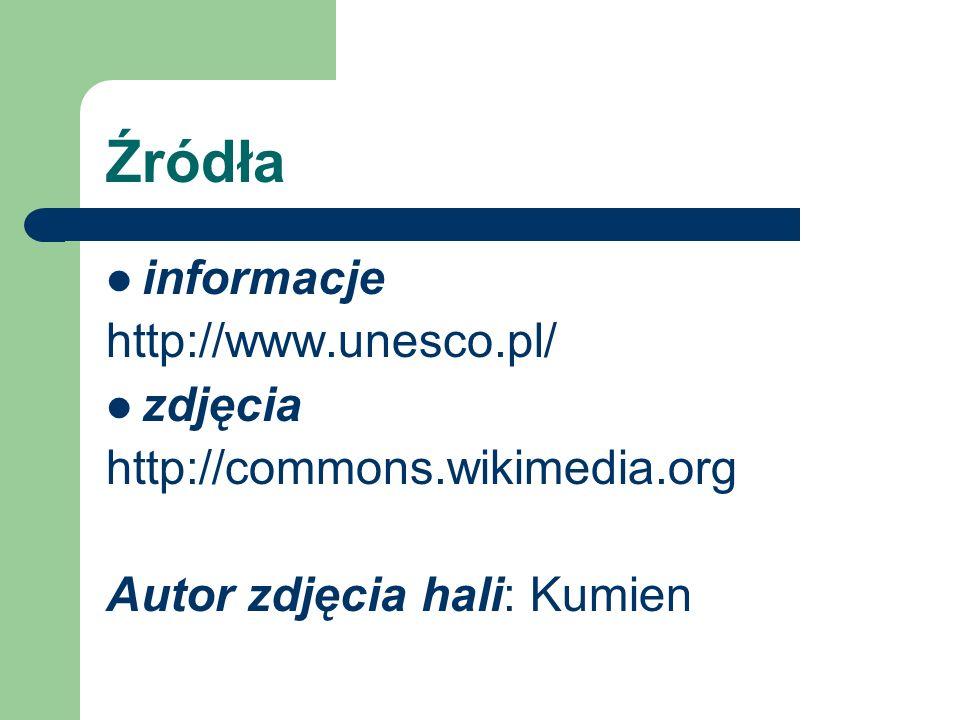 Źródła informacje http://www.unesco.pl/ zdjęcia http://commons.wikimedia.org Autor zdjęcia hali: Kumien